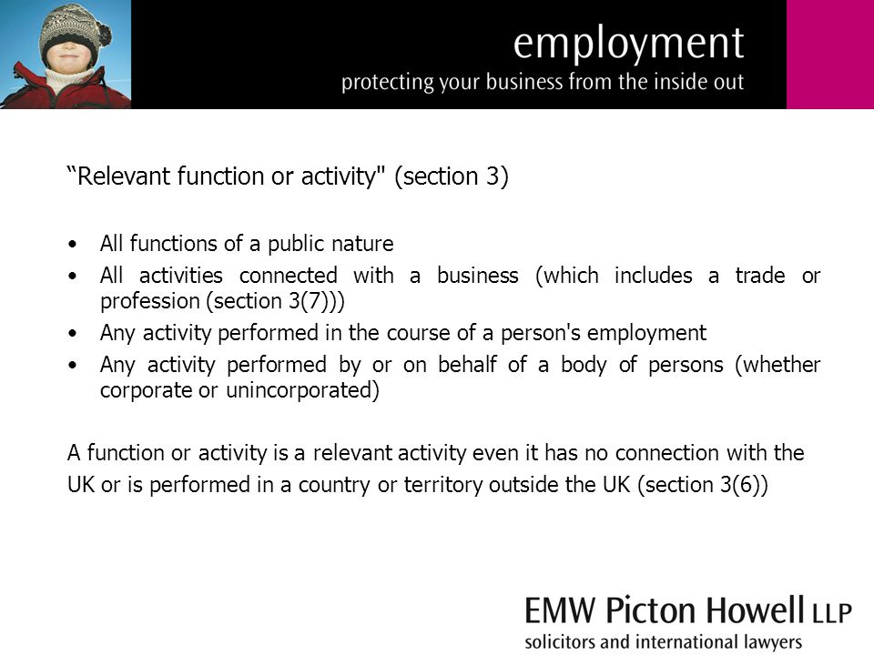 Relevant function or activity (section 3) All functions of a public nature All activities connected with a business (which includes a trade or profession (section 3(7))) Any activity performed in the course of a person s employment Any activity performed by or on behalf of a body of persons (whether corporate or unincorporated) A function or activity is a relevant activity even it has no connection with the UK or is performed in a country or territory outside the UK (section 3(6))
