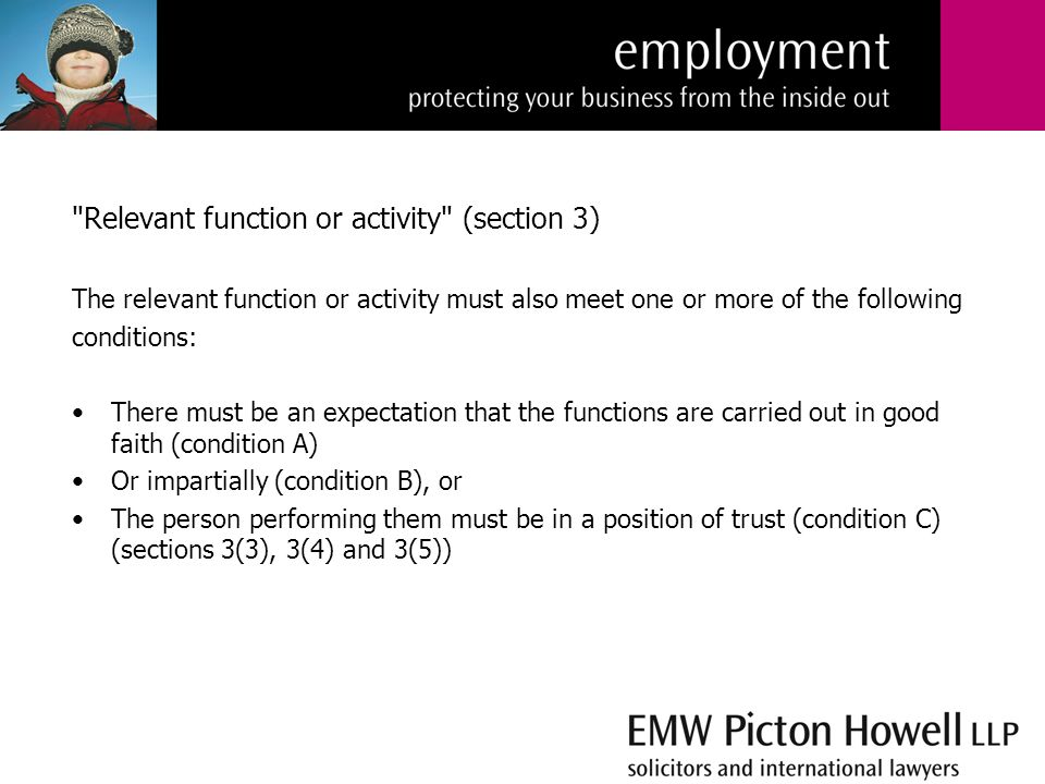 Relevant function or activity (section 3) The relevant function or activity must also meet one or more of the following conditions: There must be an expectation that the functions are carried out in good faith (condition A) Or impartially (condition B), or The person performing them must be in a position of trust (condition C) (sections 3(3), 3(4) and 3(5))