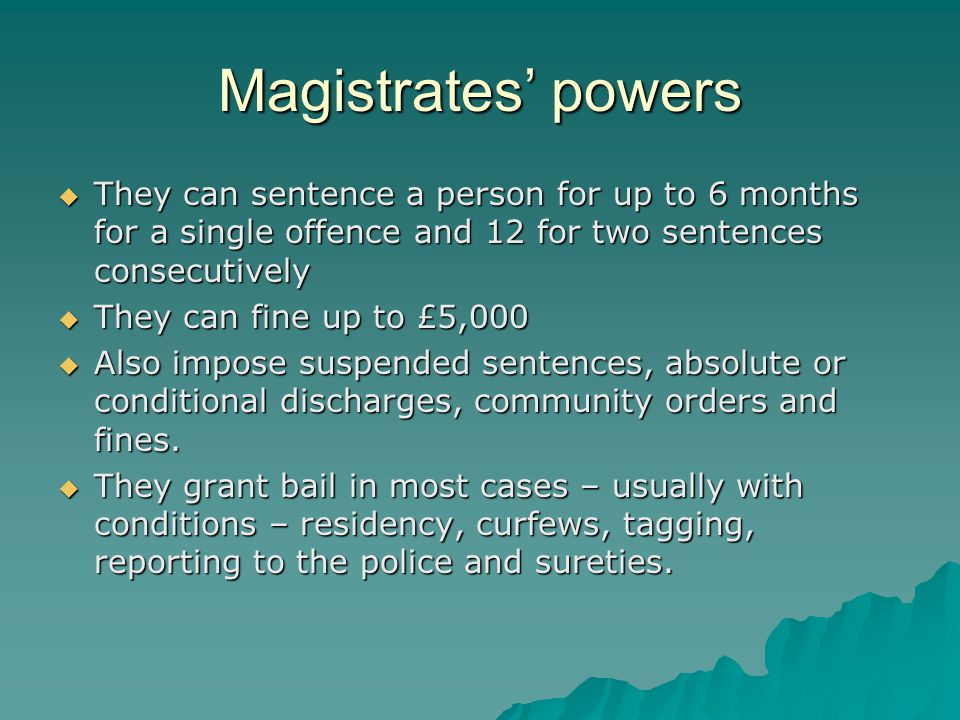 Magistrates' powers  They can sentence a person for up to 6 months for a single offence and 12 for two sentences consecutively  They can fine up to £5,000  Also impose suspended sentences, absolute or conditional discharges, community orders and fines.