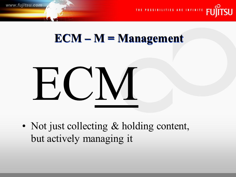 ECM – M = Management ECM Not just collecting & holding content, but actively managing it
