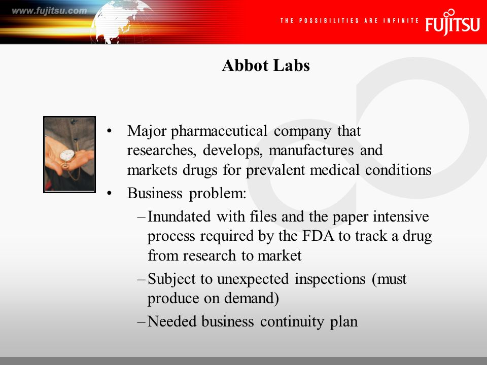 Abbot Labs Major pharmaceutical company that researches, develops, manufactures and markets drugs for prevalent medical conditions Business problem: –Inundated with files and the paper intensive process required by the FDA to track a drug from research to market –Subject to unexpected inspections (must produce on demand) –Needed business continuity plan