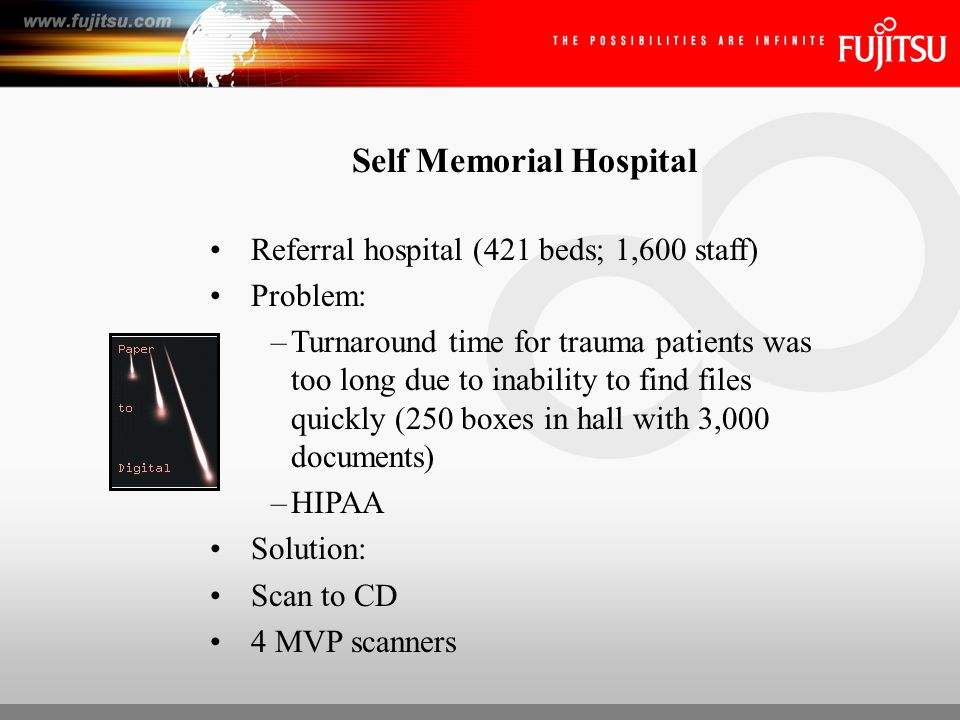 Self Memorial Hospital Referral hospital (421 beds; 1,600 staff) Problem: –Turnaround time for trauma patients was too long due to inability to find files quickly (250 boxes in hall with 3,000 documents) –HIPAA Solution: Scan to CD 4 MVP scanners