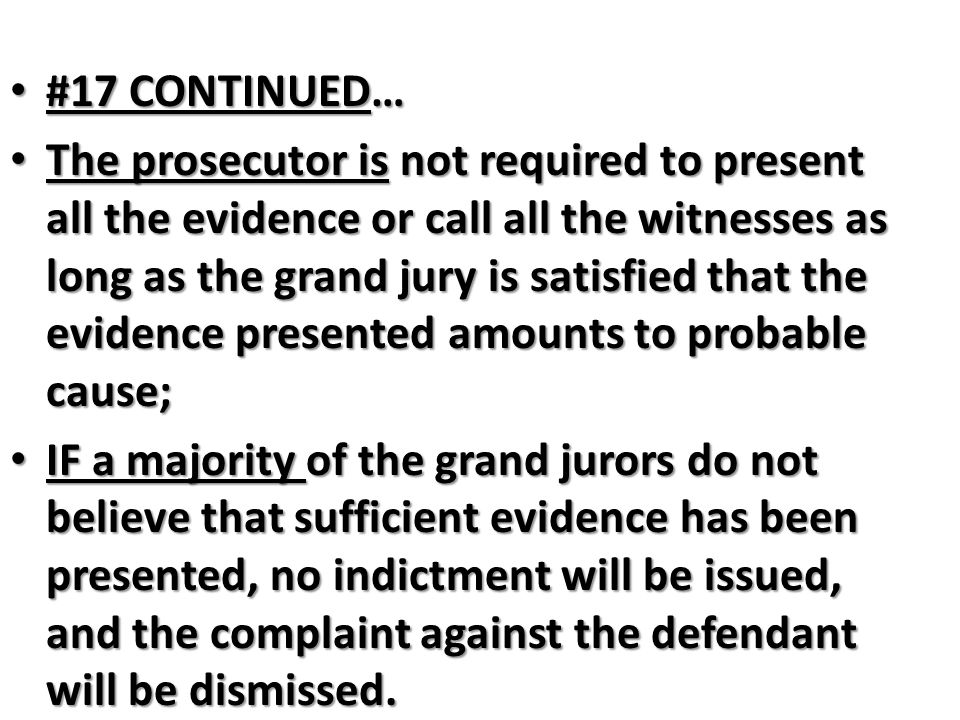 #17 CONTINUED… #17 CONTINUED… The prosecutor is not required to present all the evidence or call all the witnesses as long as the grand jury is satisf