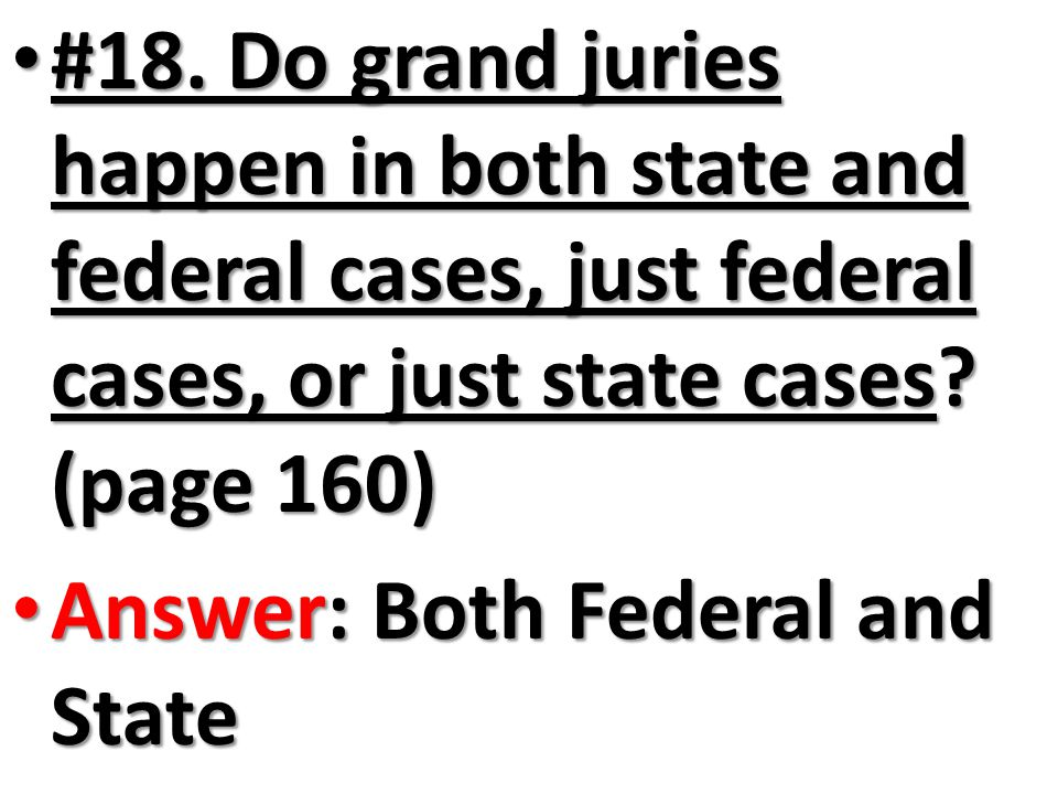#18. Do grand juries happen in both state and federal cases, just federal cases, or just state cases? (page 160) #18. Do grand juries happen in both s