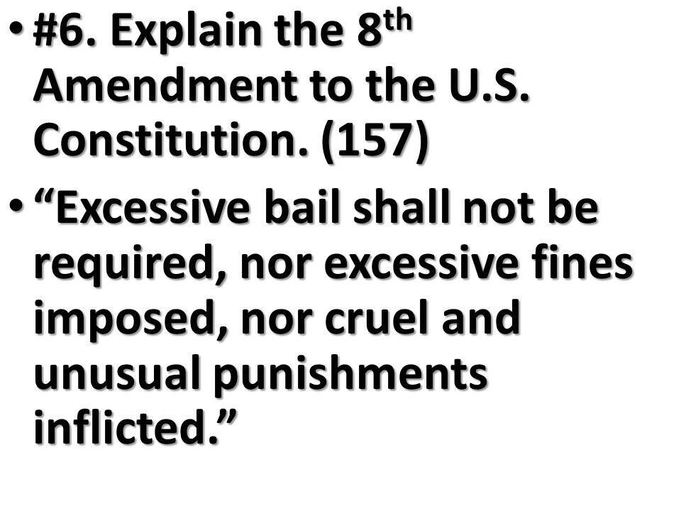 "#6. Explain the 8 th Amendment to the U.S. Constitution. (157) #6. Explain the 8 th Amendment to the U.S. Constitution. (157) ""Excessive bail shall no"