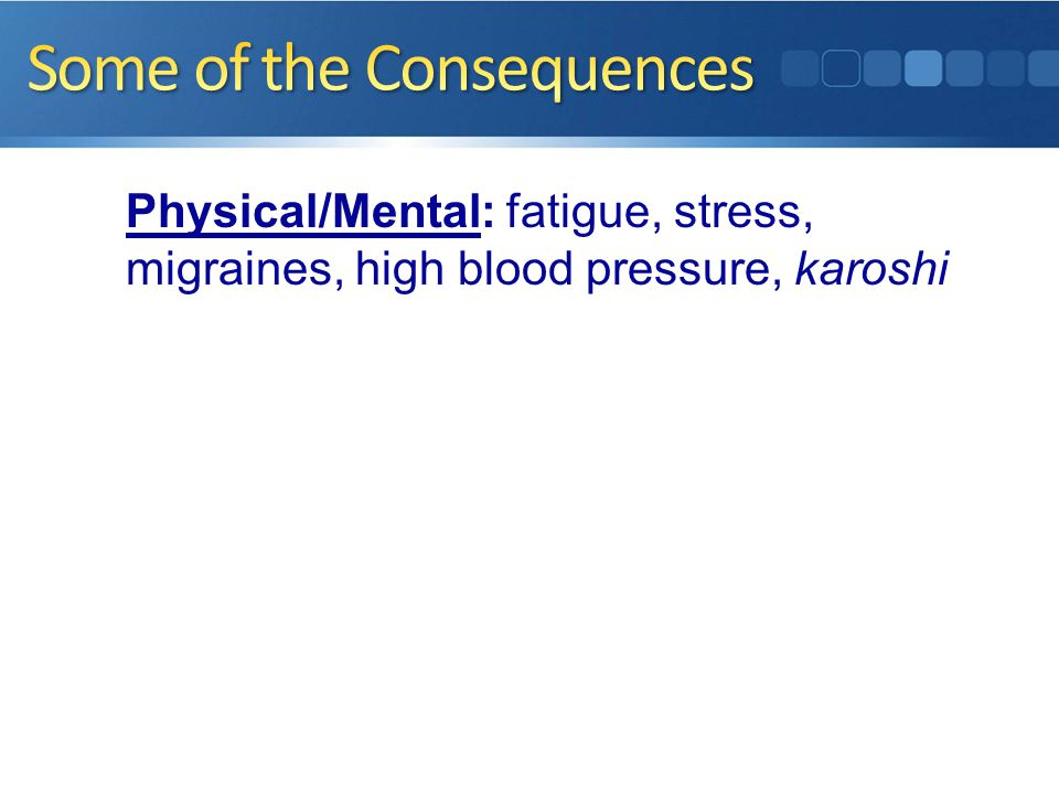 Physical/Mental: fatigue, stress, migraines, high blood pressure, karoshi