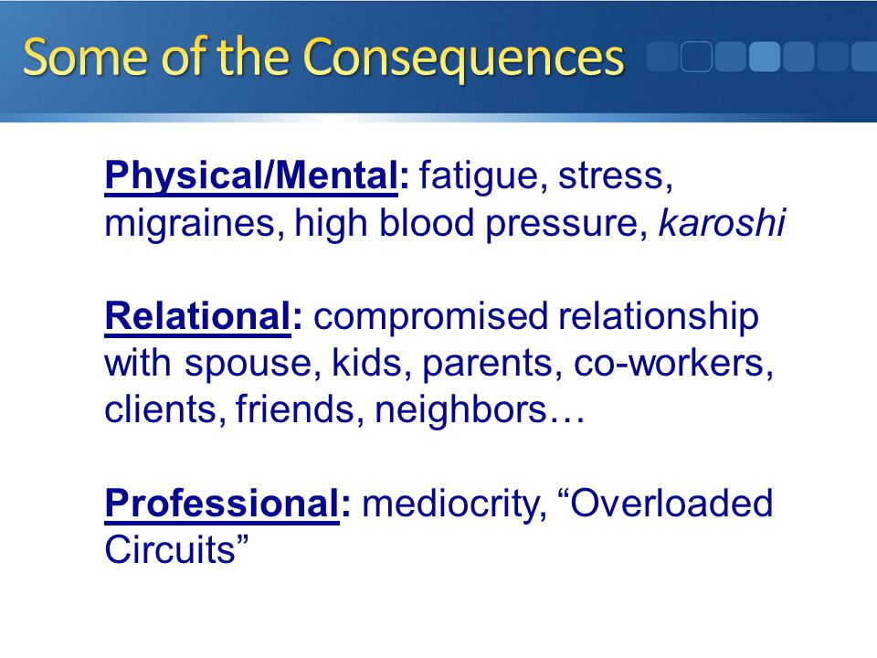 Physical/Mental: fatigue, stress, migraines, high blood pressure, karoshi Relational: compromised relationship with spouse, kids, parents, co-workers, clients, friends, neighbors… Professional: mediocrity, Overloaded Circuits