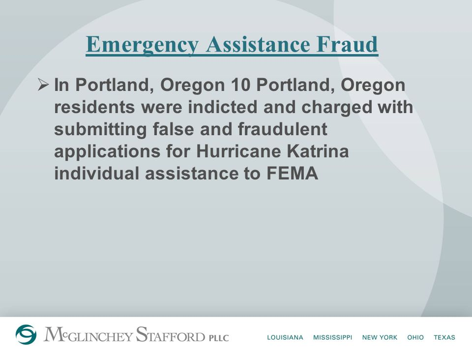 Emergency Assistance Fraud  In Portland, Oregon 10 Portland, Oregon residents were indicted and charged with submitting false and fraudulent applications for Hurricane Katrina individual assistance to FEMA