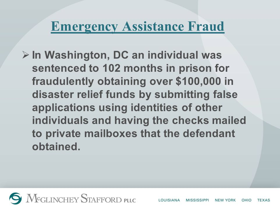 Emergency Assistance Fraud  In Washington, DC an individual was sentenced to 102 months in prison for fraudulently obtaining over $100,000 in disaster relief funds by submitting false applications using identities of other individuals and having the checks mailed to private mailboxes that the defendant obtained.