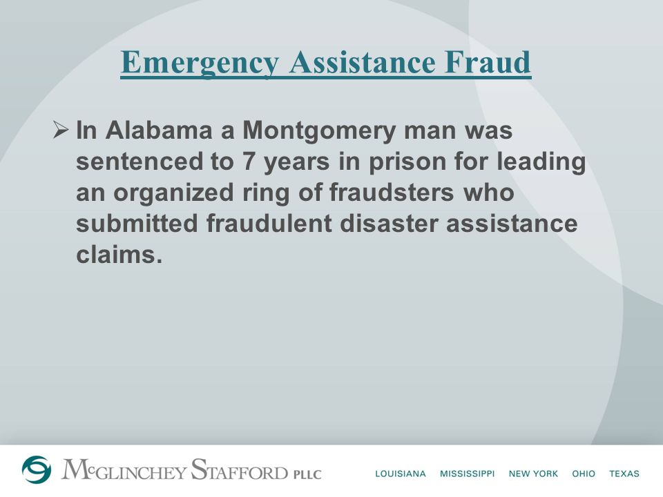 Emergency Assistance Fraud  In Alabama a Montgomery man was sentenced to 7 years in prison for leading an organized ring of fraudsters who submitted fraudulent disaster assistance claims.