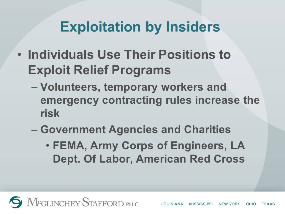 Exploitation by Insiders Individuals Use Their Positions to Exploit Relief Programs –Volunteers, temporary workers and emergency contracting rules increase the risk –Government Agencies and Charities FEMA, Army Corps of Engineers, LA Dept.