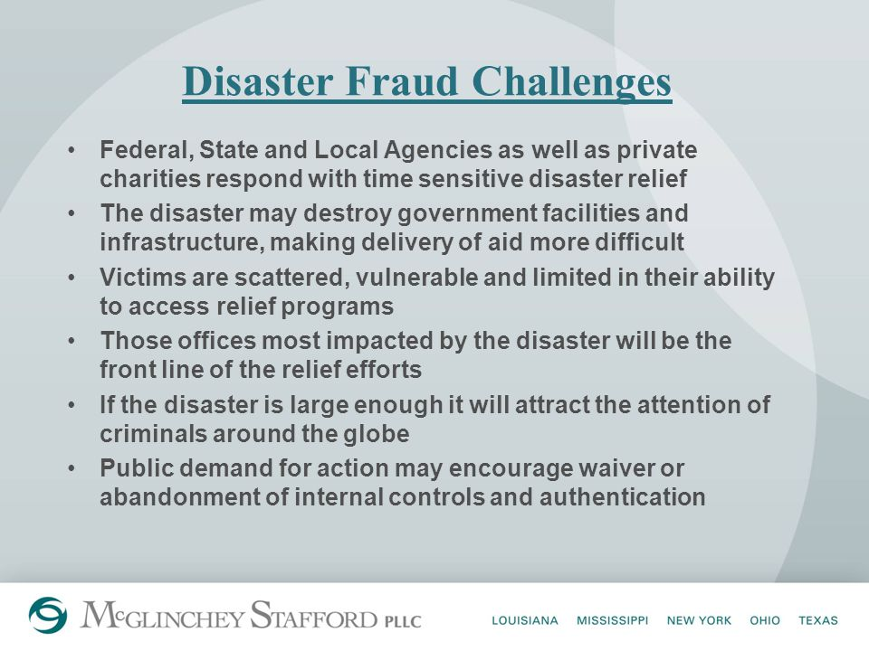 Disaster Fraud Challenges Federal, State and Local Agencies as well as private charities respond with time sensitive disaster relief The disaster may destroy government facilities and infrastructure, making delivery of aid more difficult Victims are scattered, vulnerable and limited in their ability to access relief programs Those offices most impacted by the disaster will be the front line of the relief efforts If the disaster is large enough it will attract the attention of criminals around the globe Public demand for action may encourage waiver or abandonment of internal controls and authentication