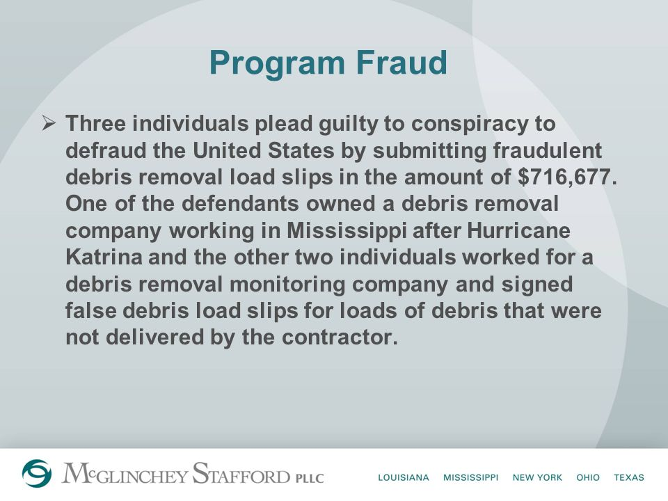 Program Fraud  Three individuals plead guilty to conspiracy to defraud the United States by submitting fraudulent debris removal load slips in the amount of $716,677.