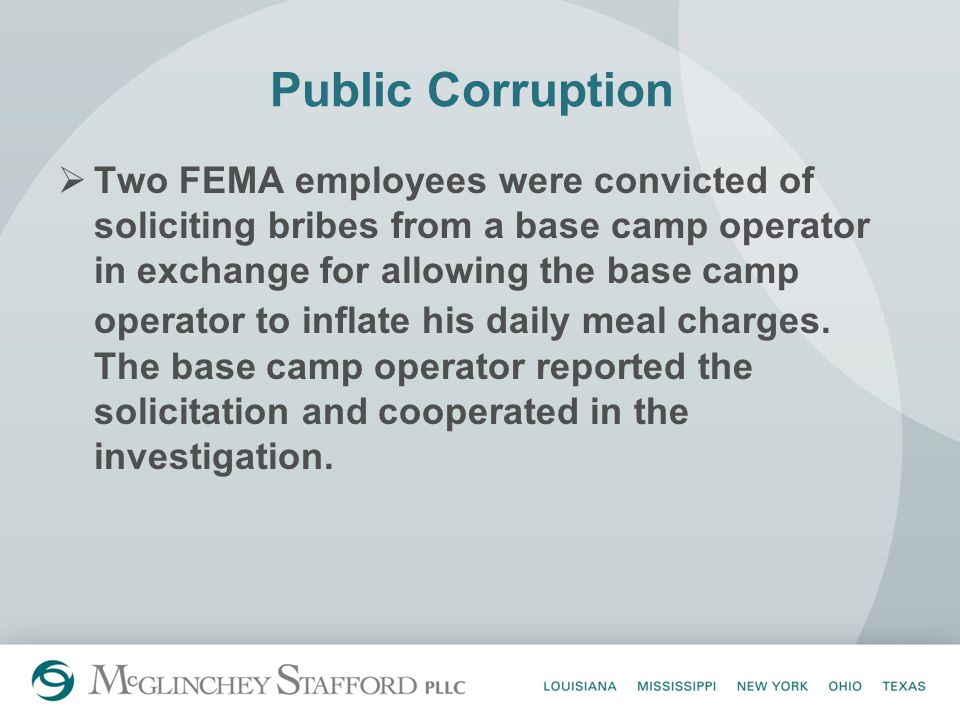 Public Corruption  Two FEMA employees were convicted of soliciting bribes from a base camp operator in exchange for allowing the base camp operator to inflate his daily meal charges.