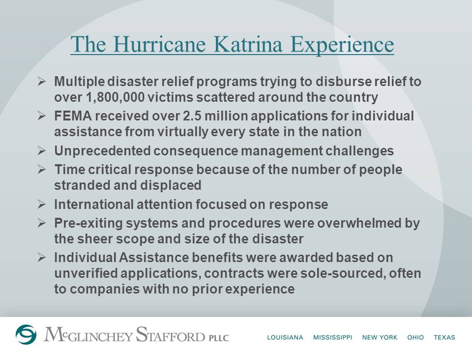 The Hurricane Katrina Experience  Multiple disaster relief programs trying to disburse relief to over 1,800,000 victims scattered around the country  FEMA received over 2.5 million applications for individual assistance from virtually every state in the nation  Unprecedented consequence management challenges  Time critical response because of the number of people stranded and displaced  International attention focused on response  Pre-exiting systems and procedures were overwhelmed by the sheer scope and size of the disaster  Individual Assistance benefits were awarded based on unverified applications, contracts were sole-sourced, often to companies with no prior experience