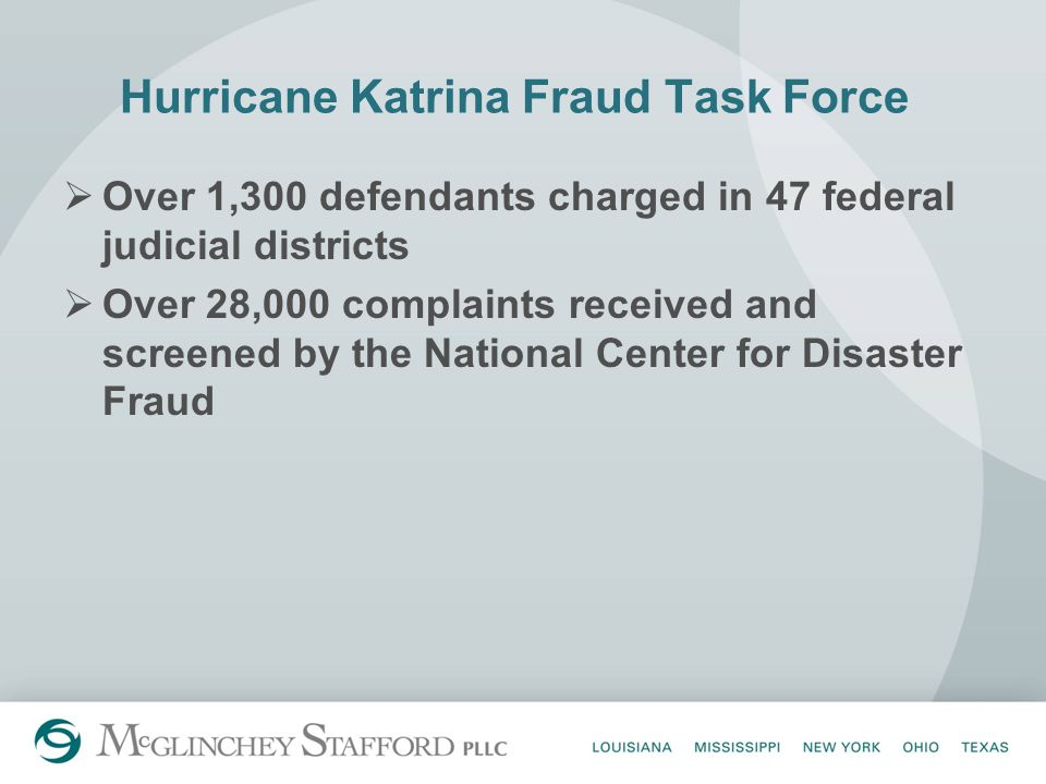 Hurricane Katrina Fraud Task Force  Over 1,300 defendants charged in 47 federal judicial districts  Over 28,000 complaints received and screened by the National Center for Disaster Fraud