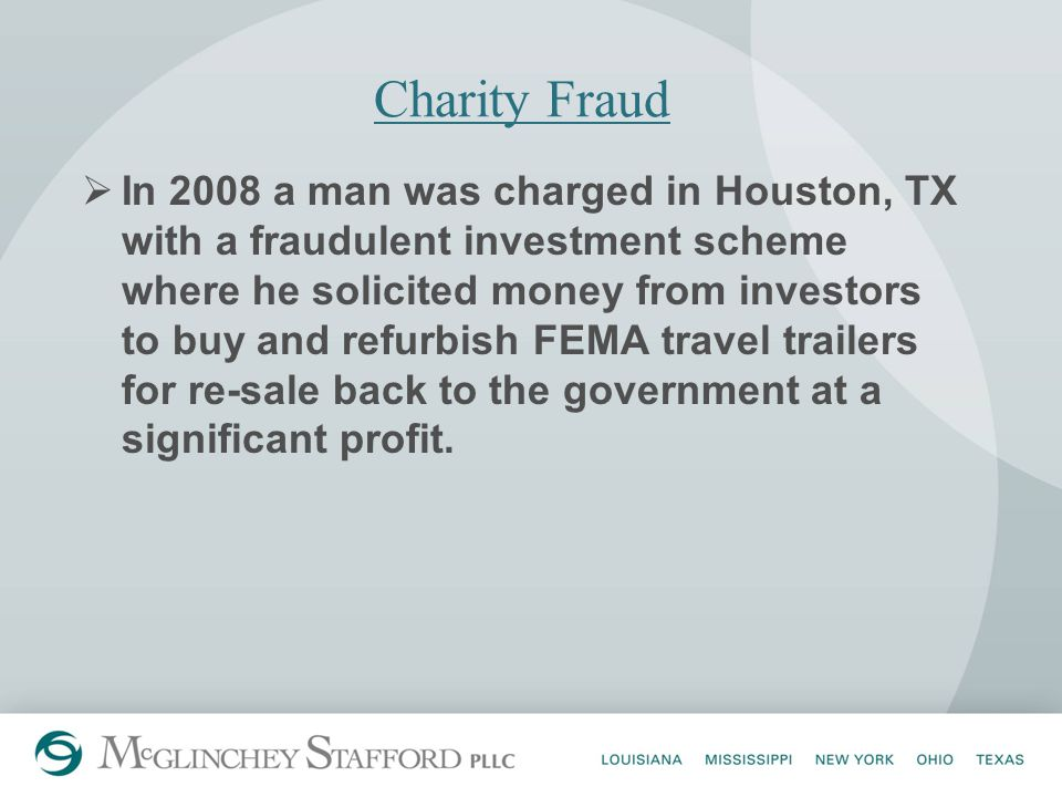 Charity Fraud  In 2008 a man was charged in Houston, TX with a fraudulent investment scheme where he solicited money from investors to buy and refurbish FEMA travel trailers for re-sale back to the government at a significant profit.