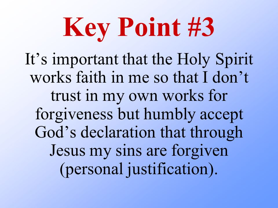 Key Point #3 It's important that the Holy Spirit works faith in me so that I don't trust in my own works for forgiveness but humbly accept God's declaration that through Jesus my sins are forgiven (personal justification).
