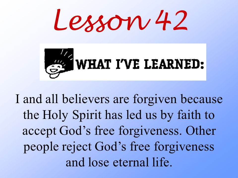 Lesson 42 I and all believers are forgiven because the Holy Spirit has led us by faith to accept God's free forgiveness.