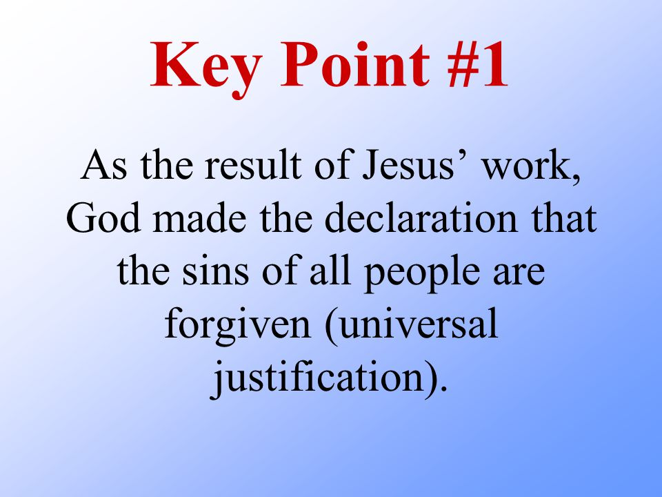Key Point #1 As the result of Jesus' work, God made the declaration that the sins of all people are forgiven (universal justification).