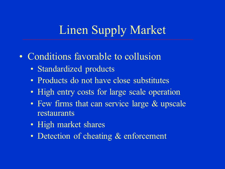 Linen Supply Market Conditions favorable to collusion Standardized products Products do not have close substitutes High entry costs for large scale operation Few firms that can service large & upscale restaurants High market shares Detection of cheating & enforcement