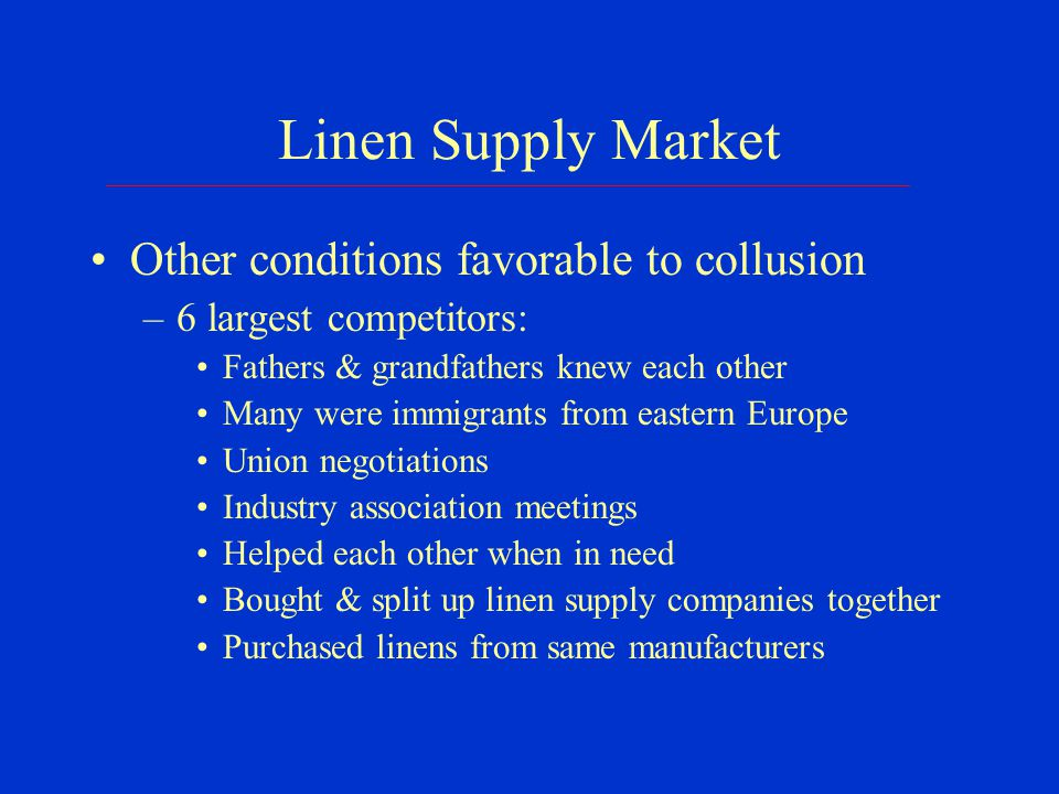 Linen Supply Market Other conditions favorable to collusion –6 largest competitors: Fathers & grandfathers knew each other Many were immigrants from eastern Europe Union negotiations Industry association meetings Helped each other when in need Bought & split up linen supply companies together Purchased linens from same manufacturers