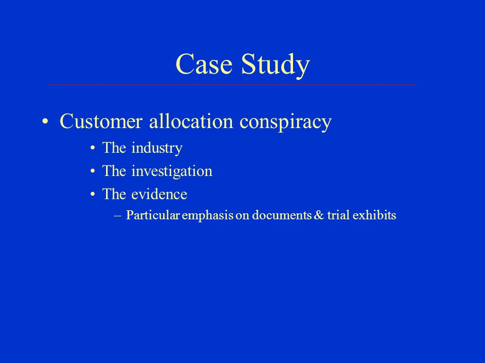 Case Study Customer allocation conspiracy The industry The investigation The evidence –Particular emphasis on documents & trial exhibits