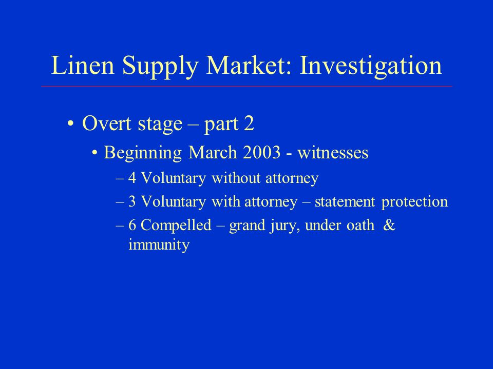 Linen Supply Market: Investigation Overt stage – part 2 Beginning March 2003 - witnesses –4 Voluntary without attorney –3 Voluntary with attorney – statement protection –6 Compelled – grand jury, under oath & immunity