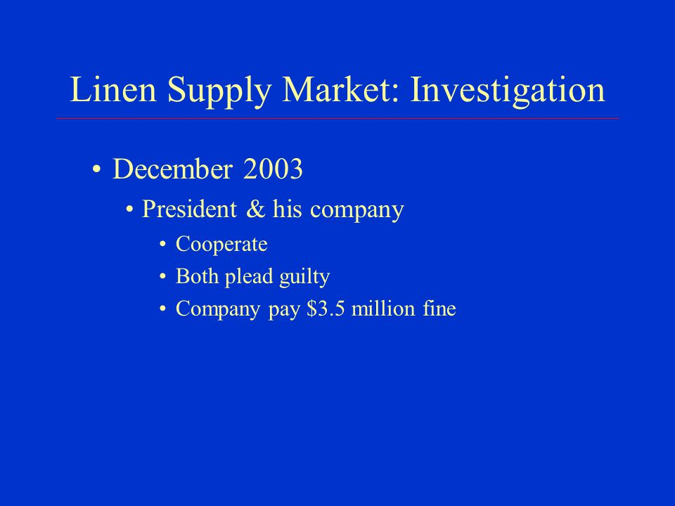 Linen Supply Market: Investigation December 2003 President & his company Cooperate Both plead guilty Company pay $3.5 million fine