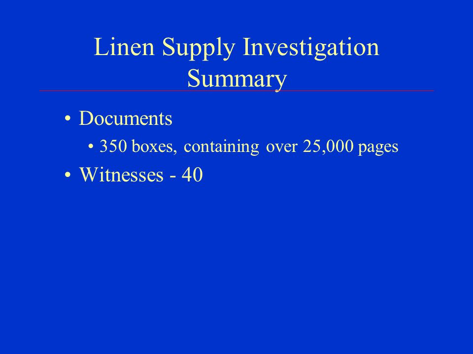 Linen Supply Investigation Summary Documents 350 boxes, containing over 25,000 pages Witnesses - 40