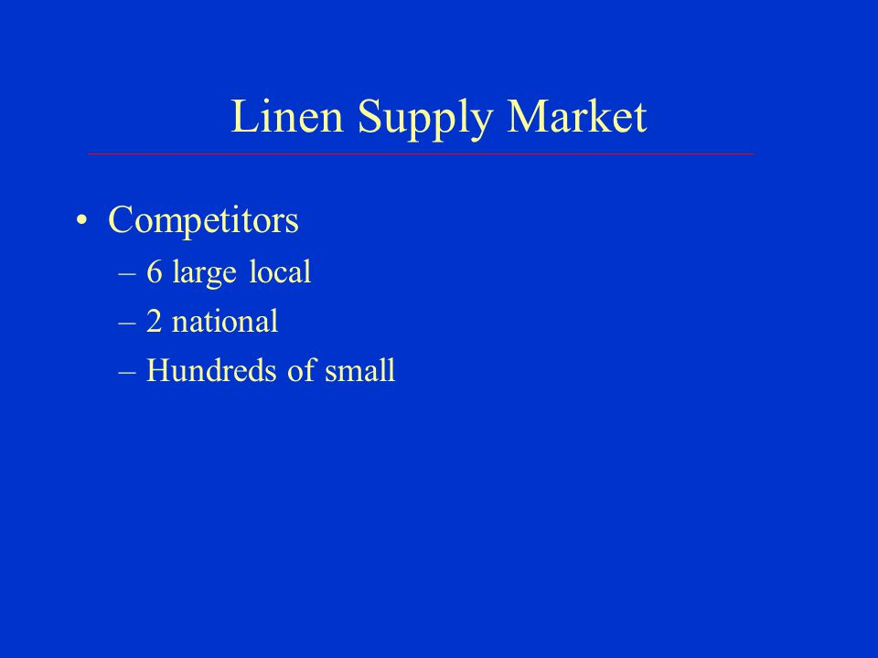 Linen Supply Market Competitors –6 large local –2 national –Hundreds of small