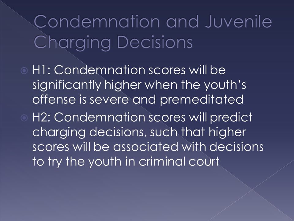  H1: Condemnation scores will be significantly higher when the youth's offense is severe and premeditated  H2: Condemnation scores will predict charging decisions, such that higher scores will be associated with decisions to try the youth in criminal court
