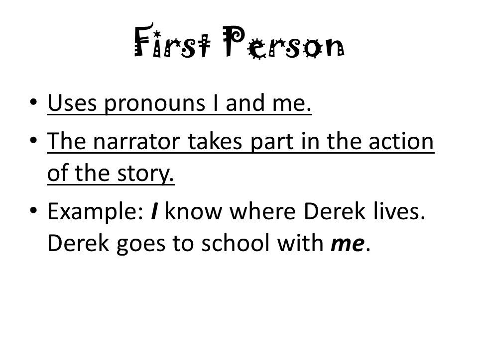 First Person Uses pronouns I and me. The narrator takes part in the action of the story.