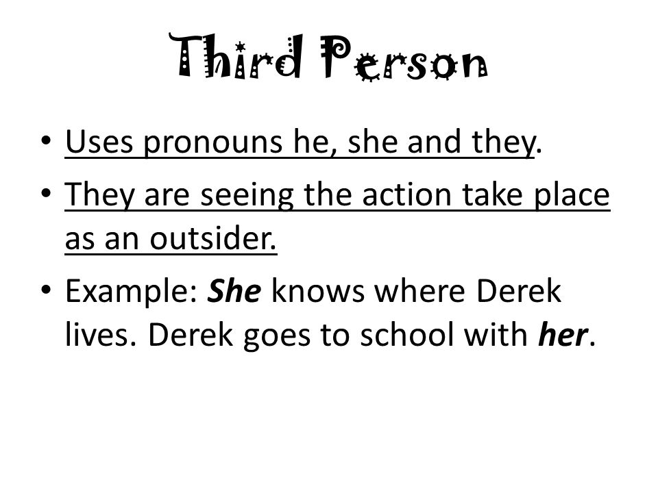 Third Person Uses pronouns he, she and they. They are seeing the action take place as an outsider.