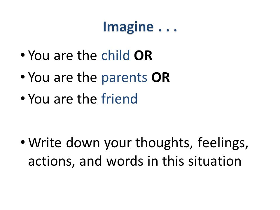 You are the child OR You are the parents OR You are the friend Write down your thoughts, feelings, actions, and words in this situation