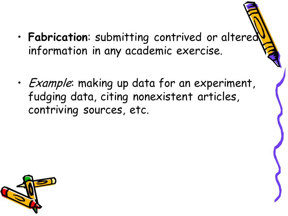 Fabrication: submitting contrived or altered information in any academic exercise.