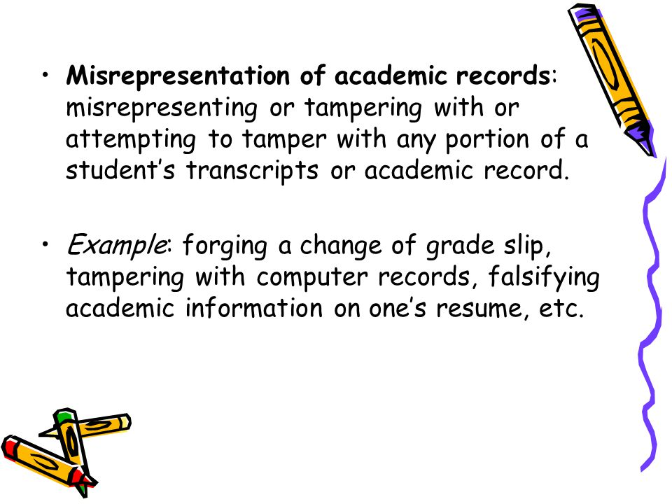 Misrepresentation of academic records: misrepresenting or tampering with or attempting to tamper with any portion of a student's transcripts or academic record.