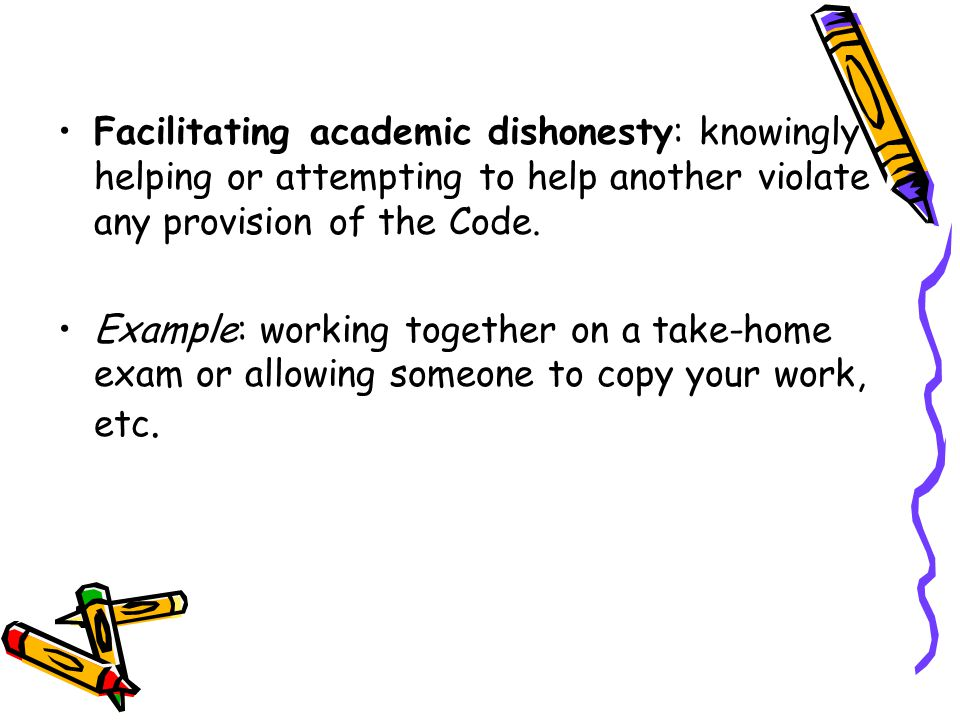 Facilitating academic dishonesty: knowingly helping or attempting to help another violate any provision of the Code.