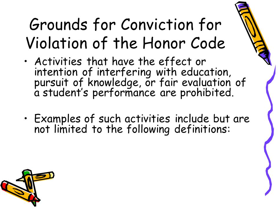 Grounds for Conviction for Violation of the Honor Code Activities that have the effect or intention of interfering with education, pursuit of knowledge, or fair evaluation of a student's performance are prohibited.