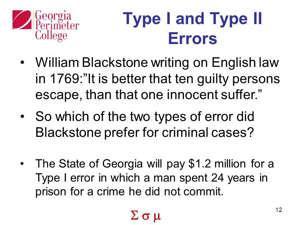  12 Type I and Type II Errors William Blackstone writing on English law in 1769: It is better that ten guilty persons escape, than that one innocent suffer. So which of the two types of error did Blackstone prefer for criminal cases.