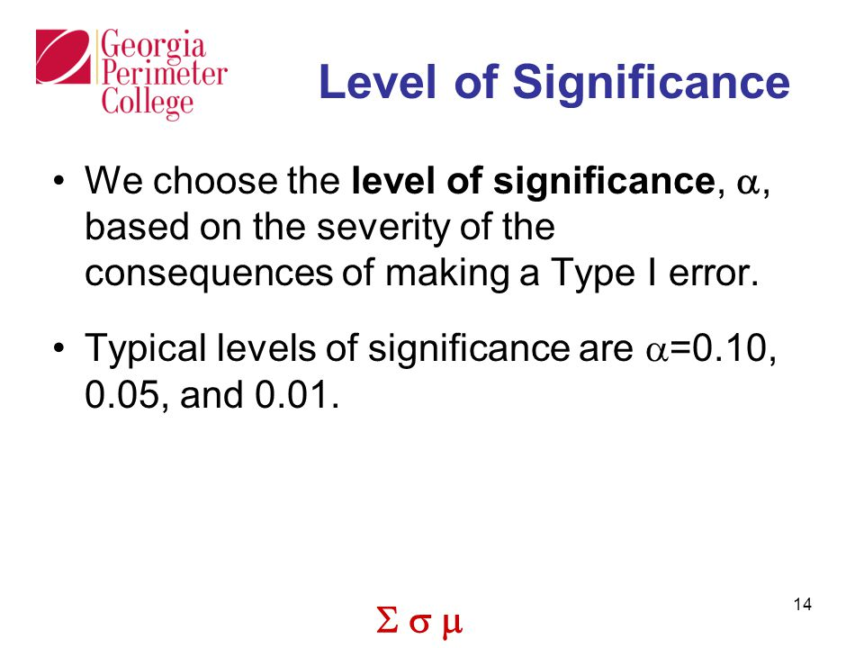  14 Level of Significance We choose the level of significance, , based on the severity of the consequences of making a Type I error.