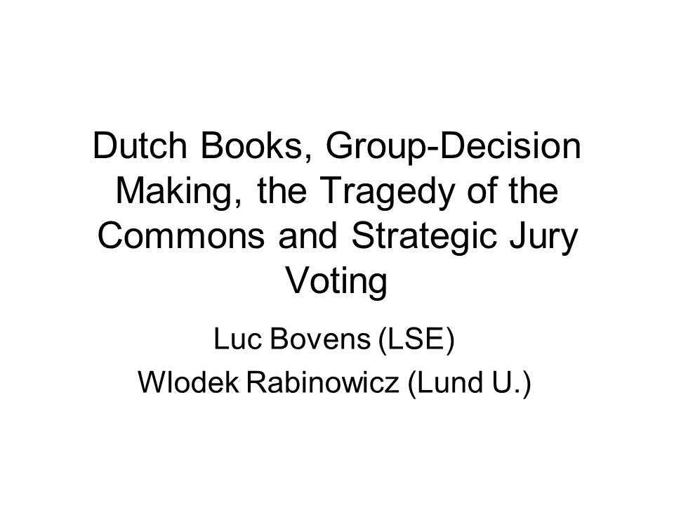 Dutch Books, Group-Decision Making, the Tragedy of the Commons and Strategic Jury Voting Luc Bovens (LSE) Wlodek Rabinowicz (Lund U.)