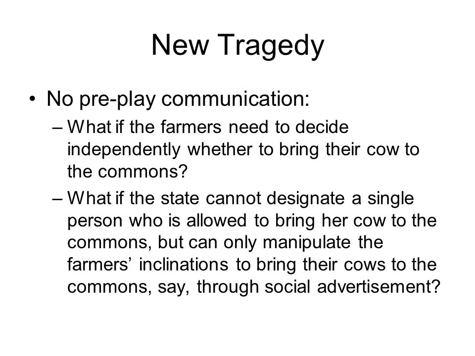 New Tragedy No pre-play communication: –What if the farmers need to decide independently whether to bring their cow to the commons? –What if the state