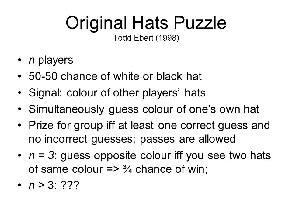 Original Hats Puzzle Todd Ebert (1998) n players 50-50 chance of white or black hat Signal: colour of other players' hats Simultaneously guess colour of one's own hat Prize for group iff at least one correct guess and no incorrect guesses; passes are allowed n = 3: guess opposite colour iff you see two hats of same colour => ¾ chance of win; n > 3: