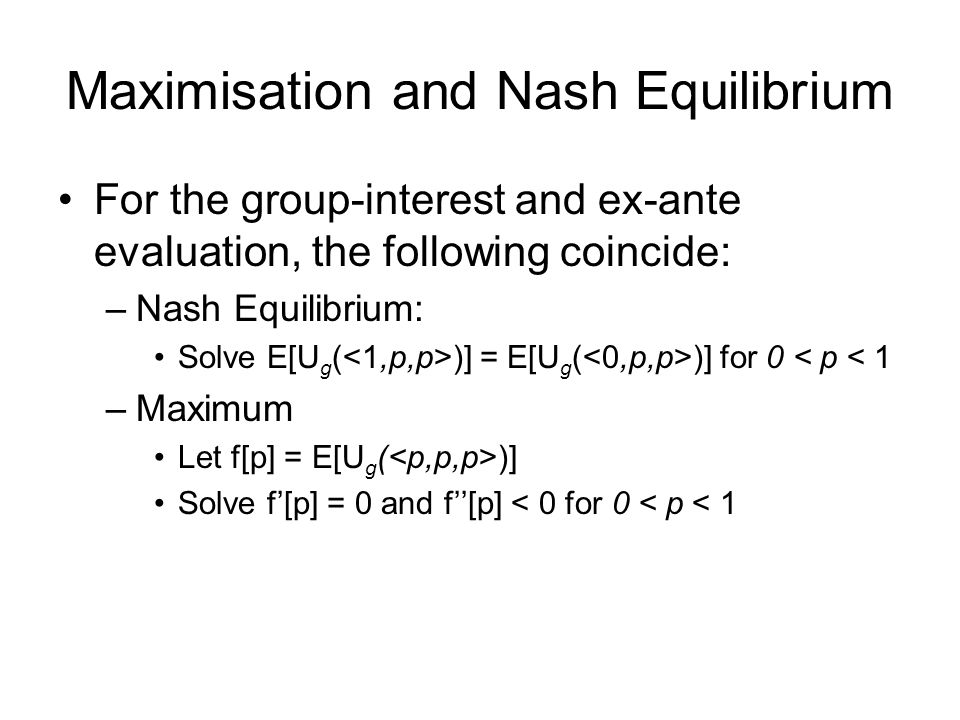 Maximisation and Nash Equilibrium For the group-interest and ex-ante evaluation, the following coincide: –Nash Equilibrium: Solve E[U g ( )] = E[U g ( )] for 0 < p < 1 –Maximum Let f[p] = E[U g ( )] Solve f'[p] = 0 and f''[p] < 0 for 0 < p < 1