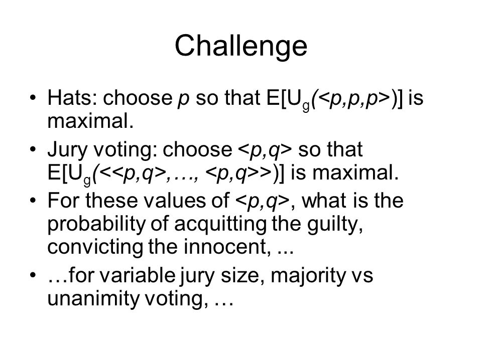 Challenge Hats: choose p so that E[U g ( )] is maximal. Jury voting: choose so that E[U g (,…, >)] is maximal. For these values of, what is the probab