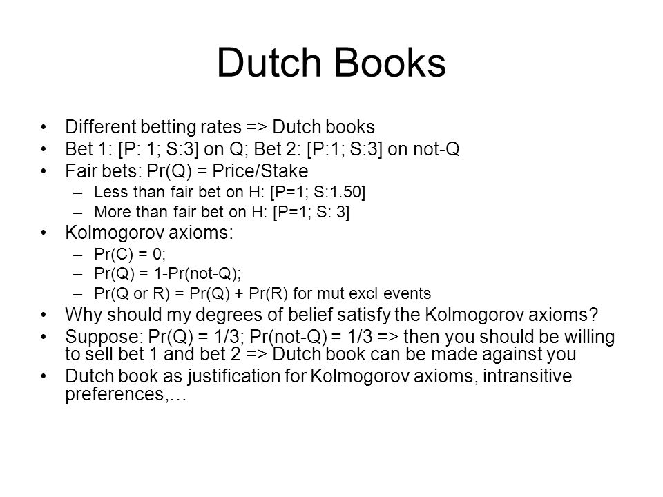 Dutch Books Different betting rates => Dutch books Bet 1: [P: 1; S:3] on Q; Bet 2: [P:1; S:3] on not-Q Fair bets: Pr(Q) = Price/Stake –Less than fair bet on H: [P=1; S:1.50] –More than fair bet on H: [P=1; S: 3] Kolmogorov axioms: –Pr(C) = 0; –Pr(Q) = 1-Pr(not-Q); –Pr(Q or R) = Pr(Q) + Pr(R) for mut excl events Why should my degrees of belief satisfy the Kolmogorov axioms.