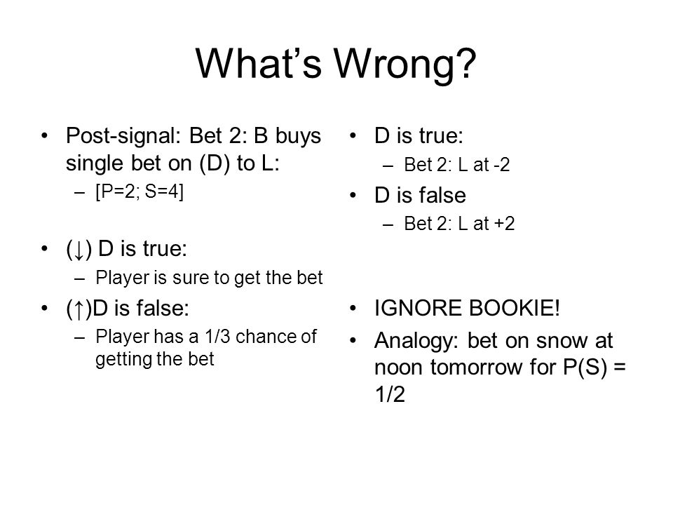 What's Wrong? Post-signal: Bet 2: B buys single bet on (D) to L: –[P=2; S=4] (↓) D is true: –Player is sure to get the bet (↑)D is false: –Player has