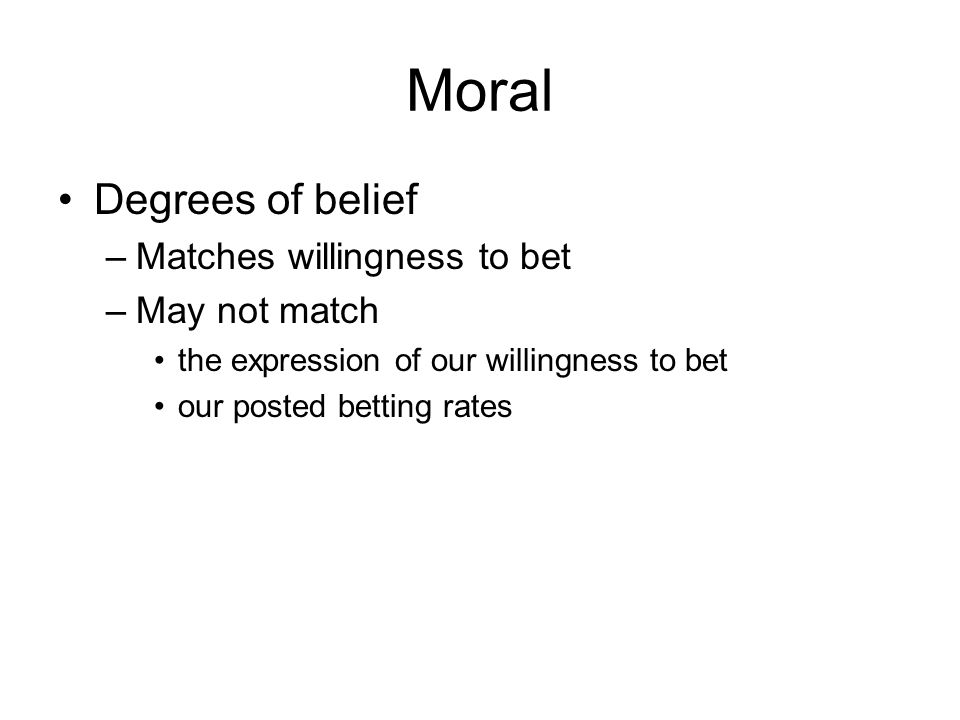 Moral Degrees of belief –Matches willingness to bet –May not match the expression of our willingness to bet our posted betting rates