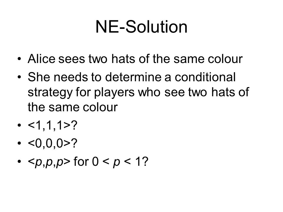 NE-Solution Alice sees two hats of the same colour She needs to determine a conditional strategy for players who see two hats of the same colour ? for